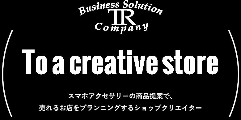 To a creative store スマートデバイスを中心に、売れるお店をご提案するショップクリエイター